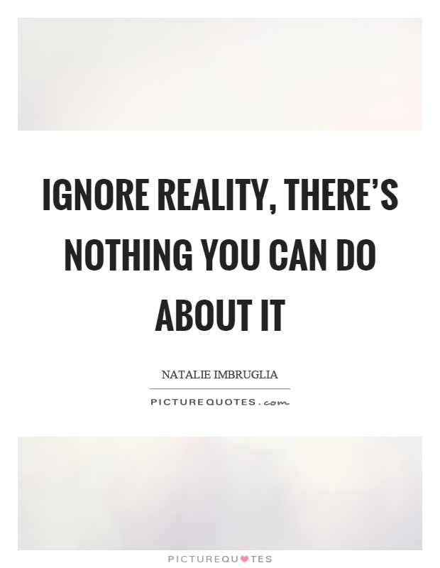 Ignore reality, there's nothing you can do about it Picture Quote #1