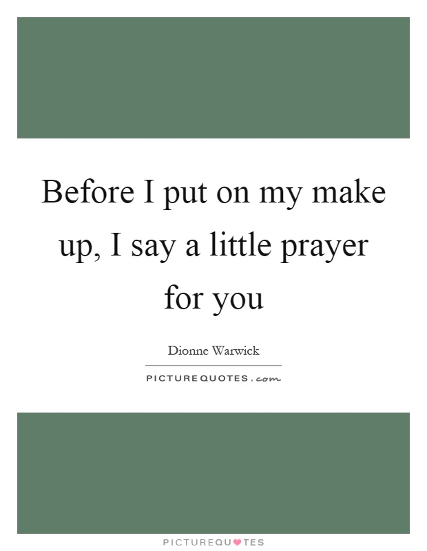 Before I put on my make up, I say a little prayer for you Picture Quote #1