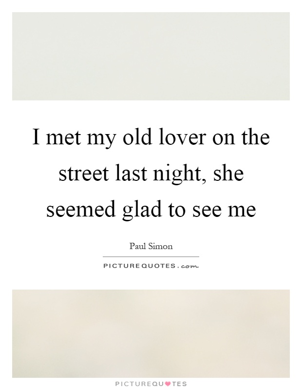 I met my old lover on the street last night, she seemed glad to see me Picture Quote #1