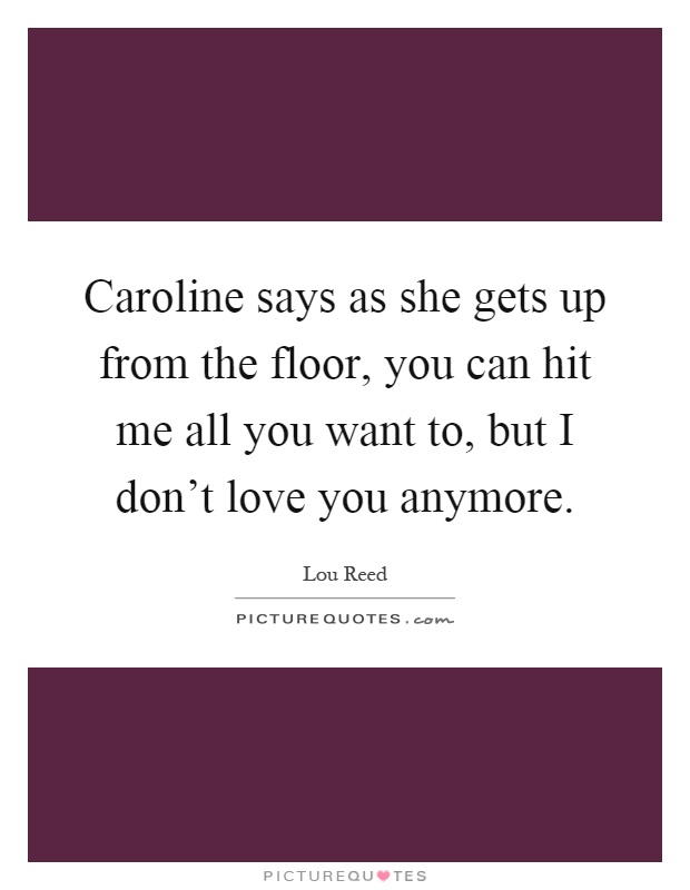 Caroline says as she gets up from the floor, you can hit me all you want to, but I don't love you anymore Picture Quote #1