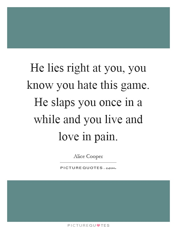 He lies right at you, you know you hate this game. He slaps you once in a while and you live and love in pain Picture Quote #1