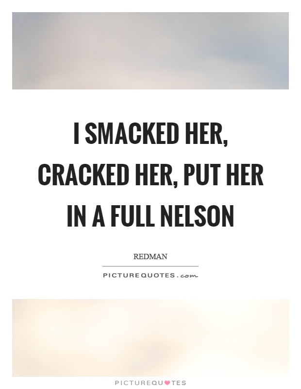 I smacked her, cracked her, put her in a full nelson Picture Quote #1