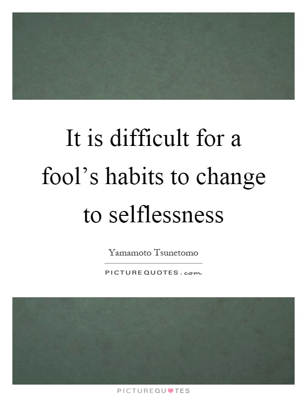 It is difficult for a fool's habits to change to selflessness Picture Quote #1