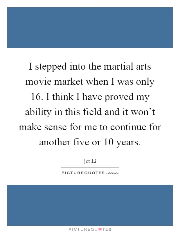 I stepped into the martial arts movie market when I was only 16. I think I have proved my ability in this field and it won't make sense for me to continue for another five or 10 years Picture Quote #1