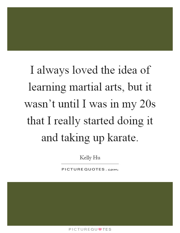 I always loved the idea of learning martial arts, but it wasn't until I was in my 20s that I really started doing it and taking up karate Picture Quote #1