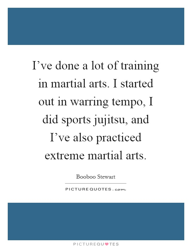 I've done a lot of training in martial arts. I started out in warring tempo, I did sports jujitsu, and I've also practiced extreme martial arts Picture Quote #1