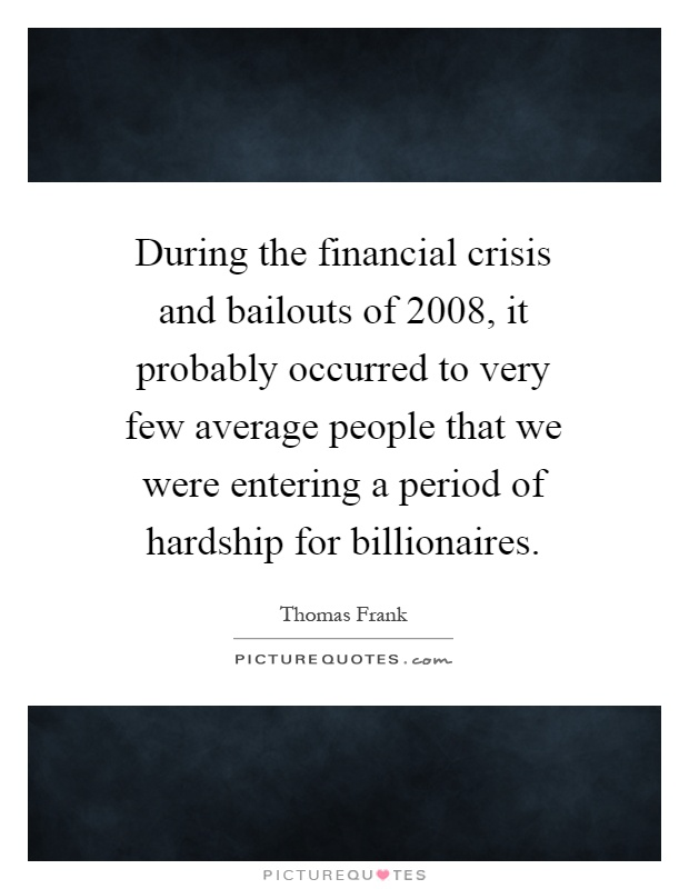 During the financial crisis and bailouts of 2008, it probably occurred to very few average people that we were entering a period of hardship for billionaires Picture Quote #1
