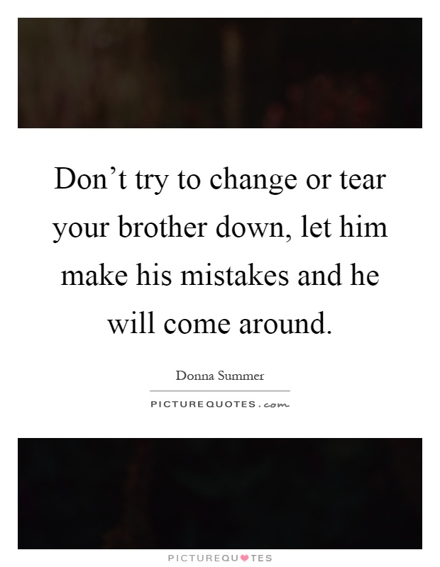 Don't try to change or tear your brother down, let him make his mistakes and he will come around Picture Quote #1