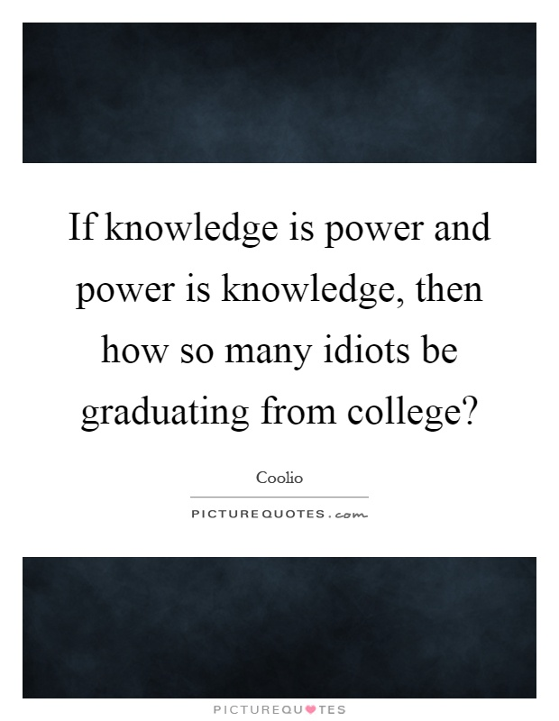 If knowledge is power and power is knowledge, then how so many idiots be graduating from college? Picture Quote #1