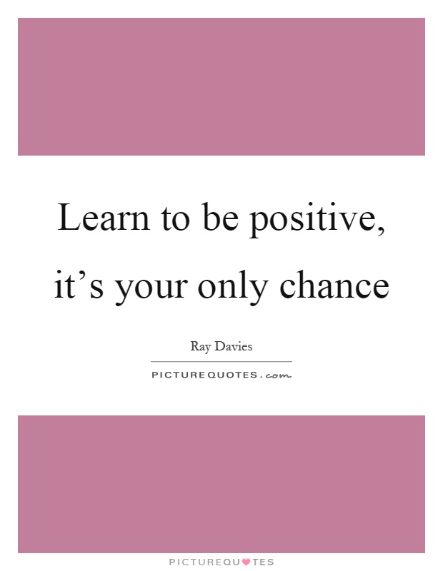 Learn to be positive, it's your only chance Picture Quote #1