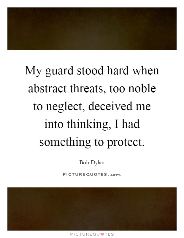 My guard stood hard when abstract threats, too noble to neglect, deceived me into thinking, I had something to protect Picture Quote #1