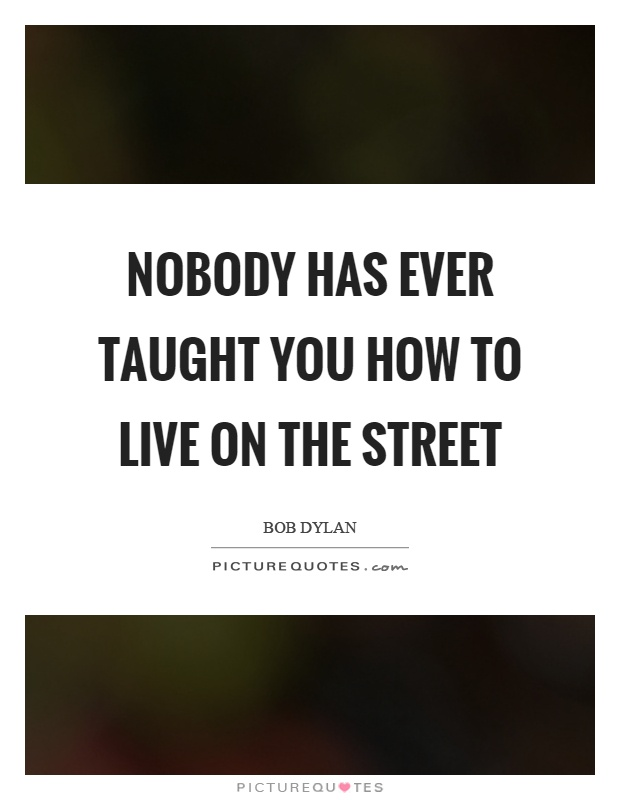 Nobody has ever taught you how to live on the street Picture Quote #1