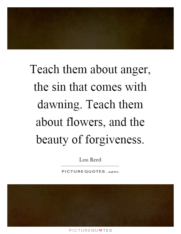 Teach them about anger, the sin that comes with dawning. Teach them about flowers, and the beauty of forgiveness Picture Quote #1