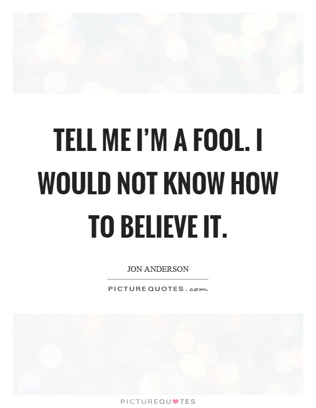 Tell me I'm a fool. I would not know how to believe it Picture Quote #1