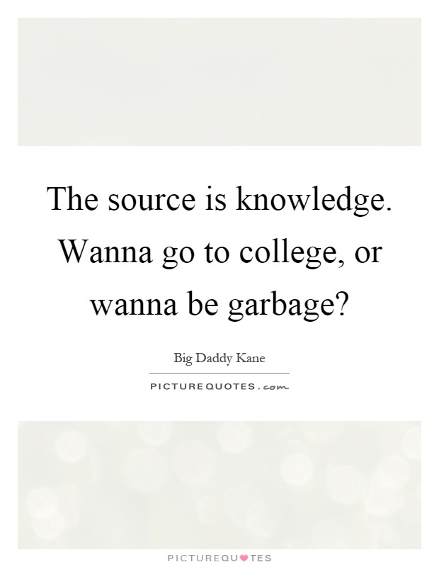 The source is knowledge. Wanna go to college, or wanna be garbage? Picture Quote #1