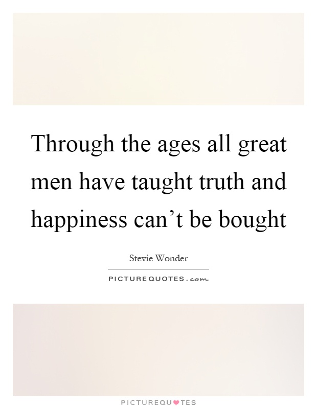 Through the ages all great men have taught truth and happiness can't be bought Picture Quote #1