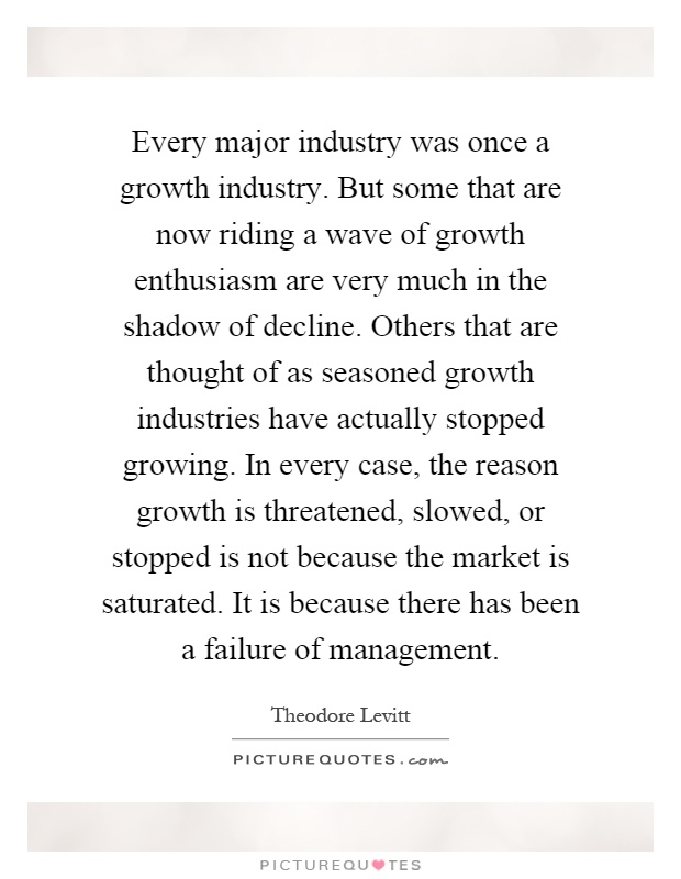 Every major industry was once a growth industry. But some that are now riding a wave of growth enthusiasm are very much in the shadow of decline. Others that are thought of as seasoned growth industries have actually stopped growing. In every case, the reason growth is threatened, slowed, or stopped is not because the market is saturated. It is because there has been a failure of management Picture Quote #1