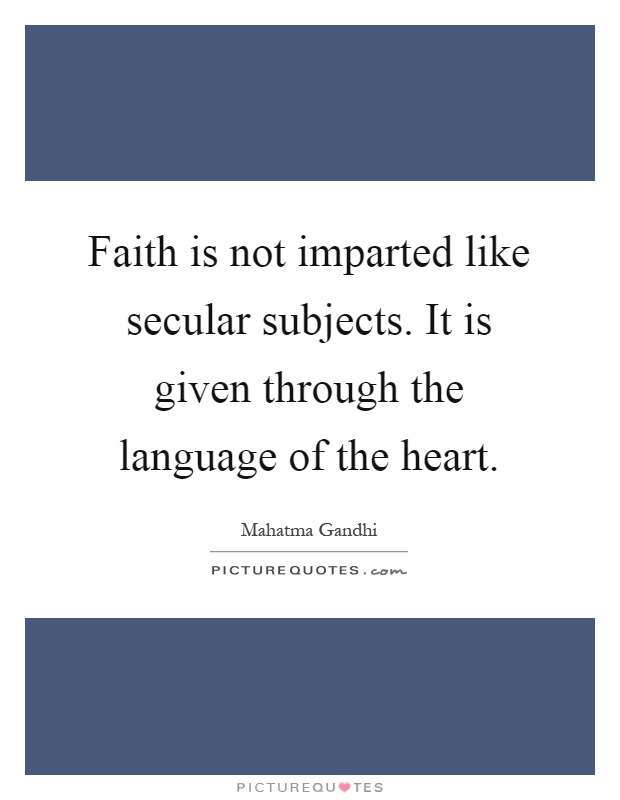 Faith is not imparted like secular subjects. It is given through the language of the heart Picture Quote #1