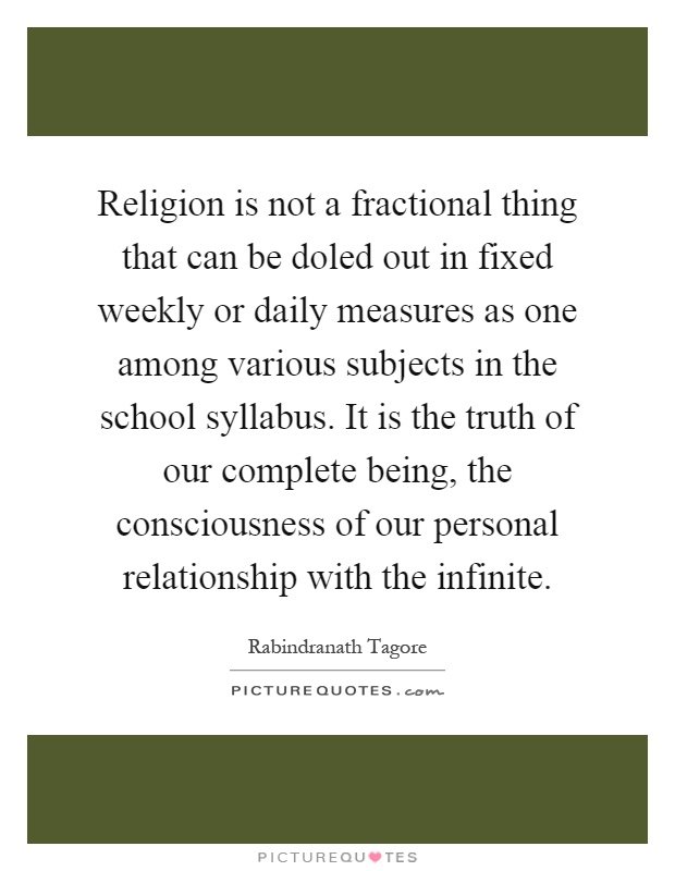 Religion is not a fractional thing that can be doled out in fixed weekly or daily measures as one among various subjects in the school syllabus. It is the truth of our complete being, the consciousness of our personal relationship with the infinite Picture Quote #1
