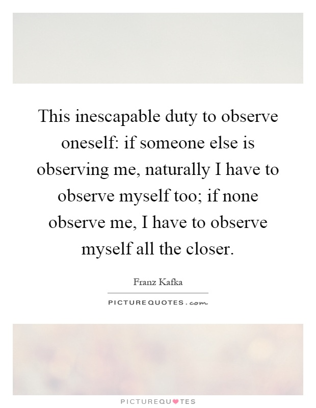 This inescapable duty to observe oneself: if someone else is observing me, naturally I have to observe myself too; if none observe me, I have to observe myself all the closer Picture Quote #1