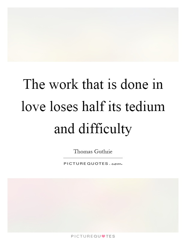 The work that is done in love loses half its tedium and difficulty Picture Quote #1