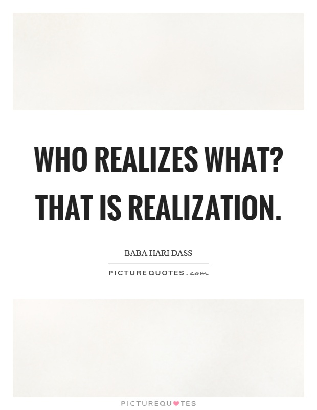 Sad Realization Quotes About Love : Who realizes what? That is realization. Picture Quote #1