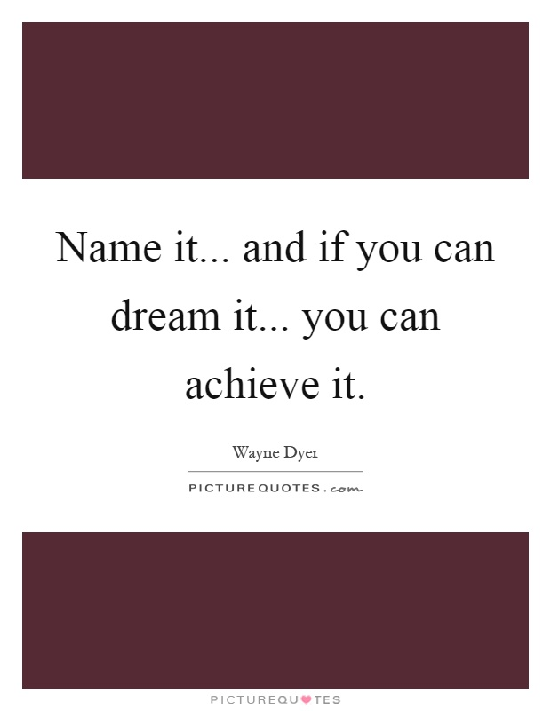 Name it... and if you can dream it... you can achieve it Picture Quote #1