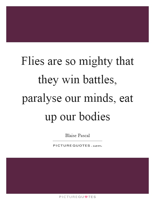 Flies are so mighty that they win battles, paralyse our minds, eat up our bodies Picture Quote #1