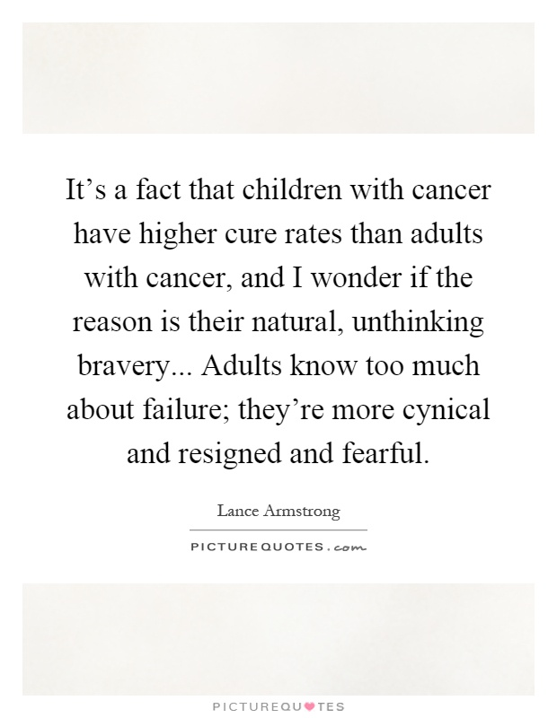 It's a fact that children with cancer have higher cure rates than adults with cancer, and I wonder if the reason is their natural, unthinking bravery... Adults know too much about failure; they're more cynical and resigned and fearful Picture Quote #1
