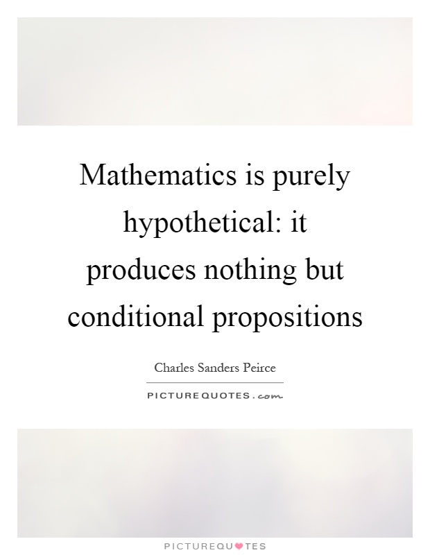 Mathematics is purely hypothetical: it produces nothing but conditional propositions Picture Quote #1