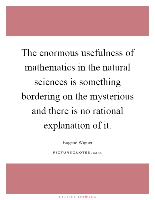 The enormous usefulness of mathematics in the natural sciences is something bordering on the mysterious and there is no rational explanation of it Picture Quote #1