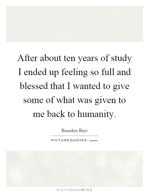 After about ten years of study I ended up feeling so full and blessed that I wanted to give some of what was given to me back to humanity Picture Quote #1