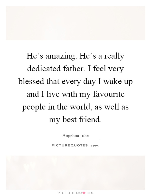 He's amazing. He's a really dedicated father. I feel very blessed that every day I wake up and I live with my favourite people in the world, as well as my best friend Picture Quote #1