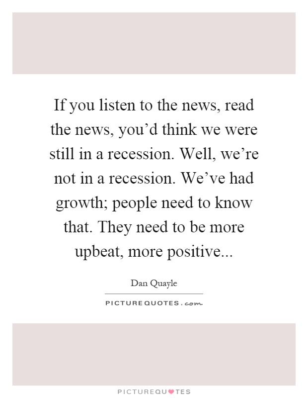 If you listen to the news, read the news, you'd think we were still in a recession. Well, we're not in a recession. We've had growth; people need to know that. They need to be more upbeat, more positive Picture Quote #1