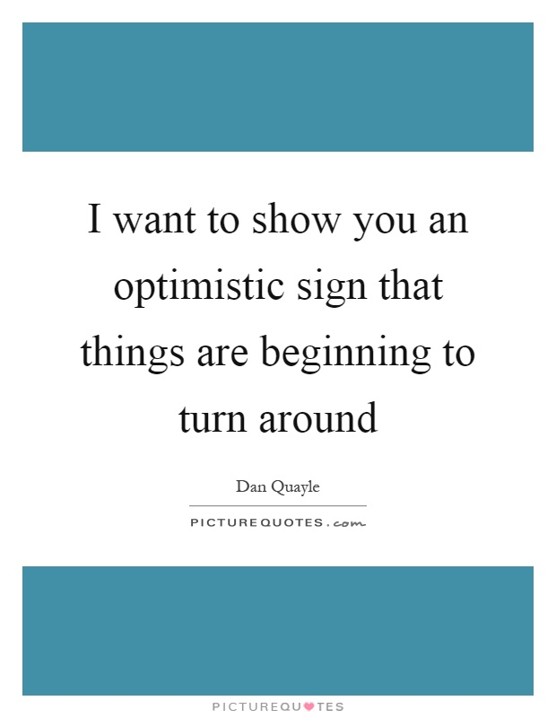 I want to show you an optimistic sign that things are beginning to turn around Picture Quote #1
