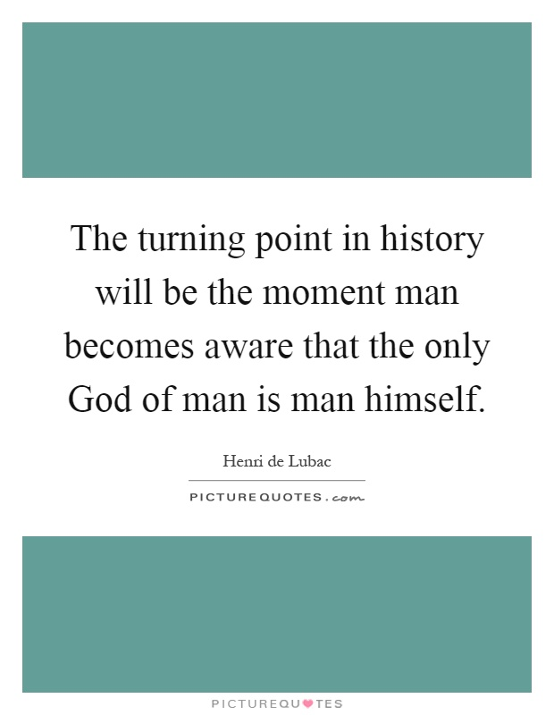 The turning point in history will be the moment man becomes aware that the only God of man is man himself Picture Quote #1