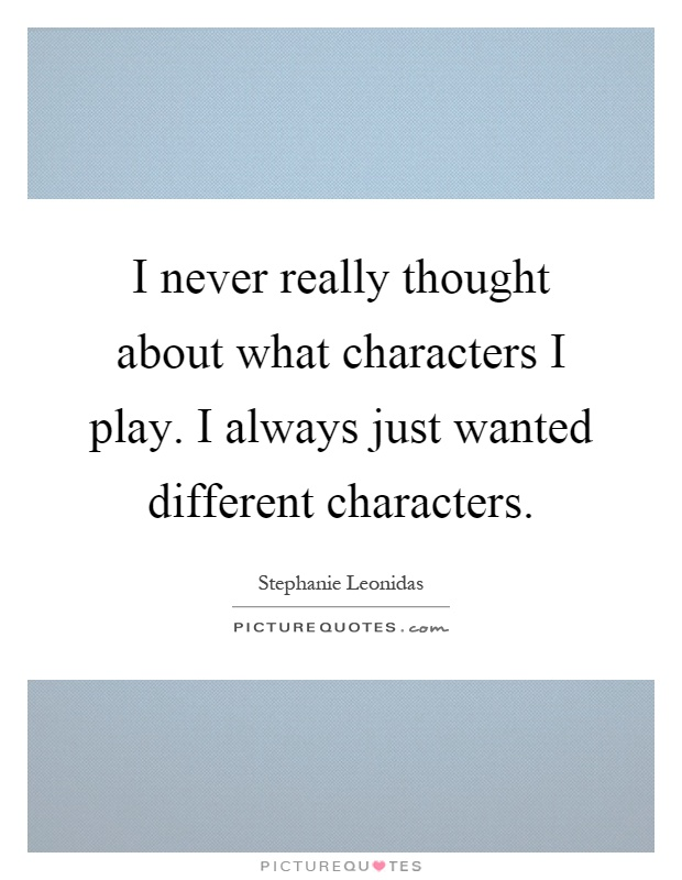 I never really thought about what characters I play. I always just wanted different characters Picture Quote #1