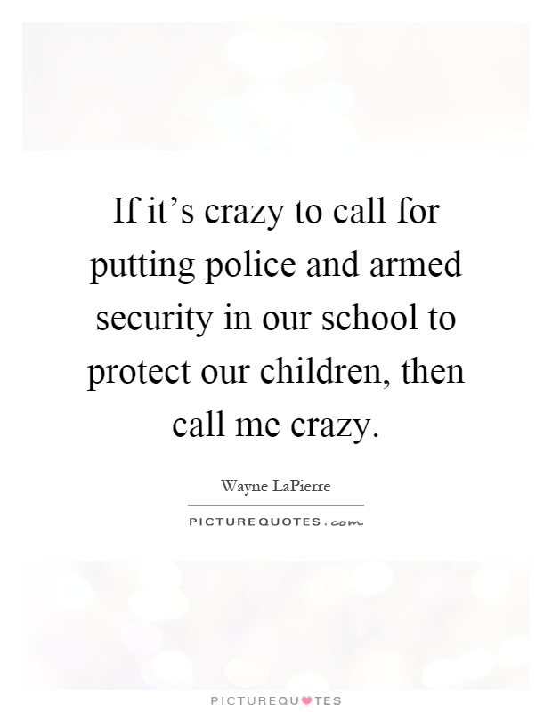 If it's crazy to call for putting police and armed security in our school to protect our children, then call me crazy Picture Quote #1