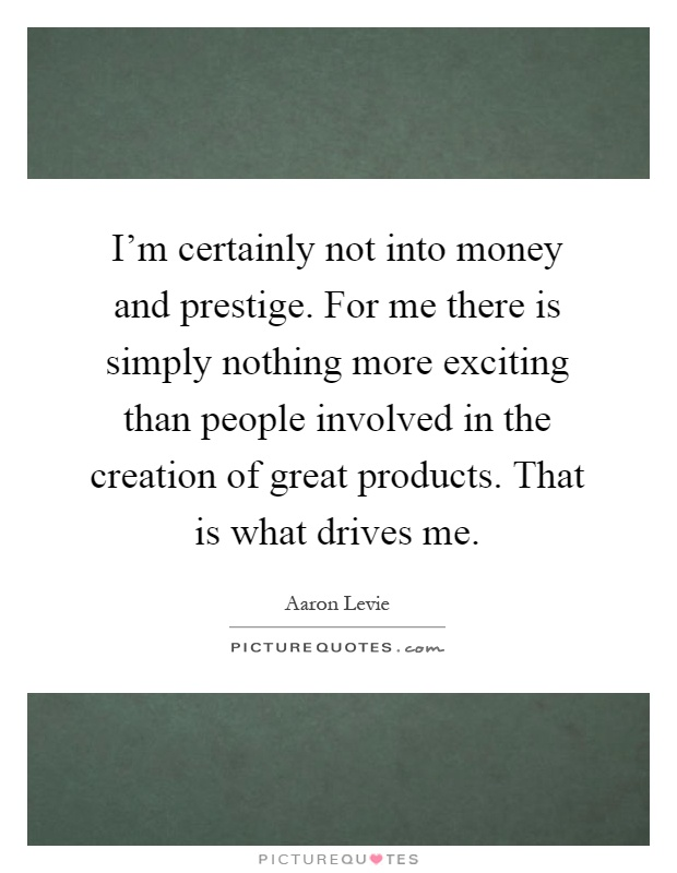 I'm certainly not into money and prestige. For me there is simply nothing more exciting than people involved in the creation of great products. That is what drives me Picture Quote #1