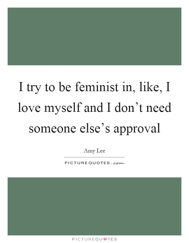 I try to be feminist in, like, I love myself and I don't...  Picture Quotes