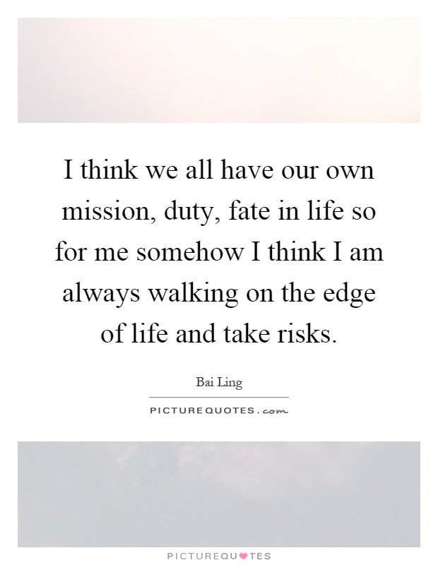 I think we all have our own mission, duty, fate in life so for me somehow I think I am always walking on the edge of life and take risks Picture Quote #1