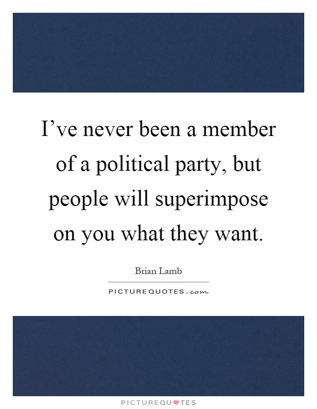 I've never been a member of a political party, but people will superimpose on you what they want Picture Quote #1