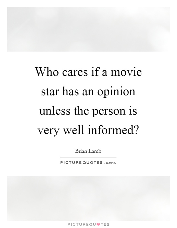 Who cares if a movie star has an opinion unless the person is very well informed? Picture Quote #1