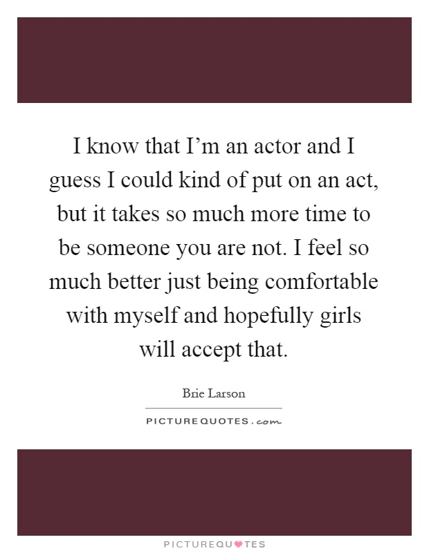 I know that I'm an actor and I guess I could kind of put on an act, but it takes so much more time to be someone you are not. I feel so much better just being comfortable with myself and hopefully girls will accept that Picture Quote #1