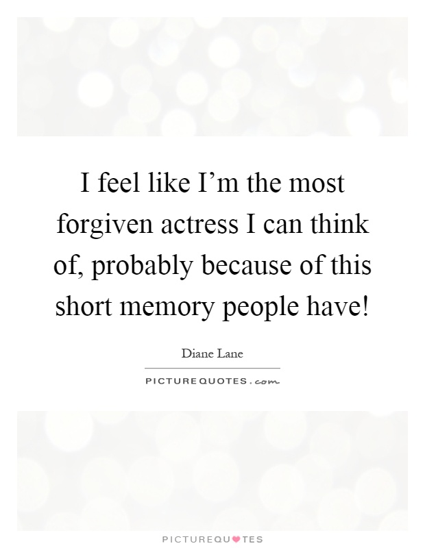 I feel like I'm the most forgiven actress I can think of, probably because of this short memory people have! Picture Quote #1