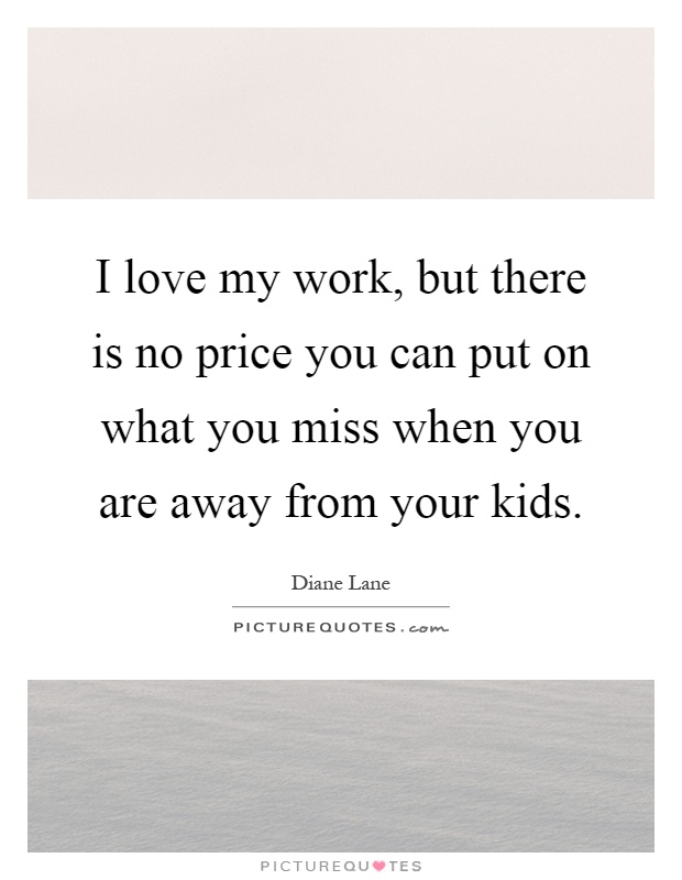 I love my work, but there is no price you can put on what you miss when you are away from your kids Picture Quote #1