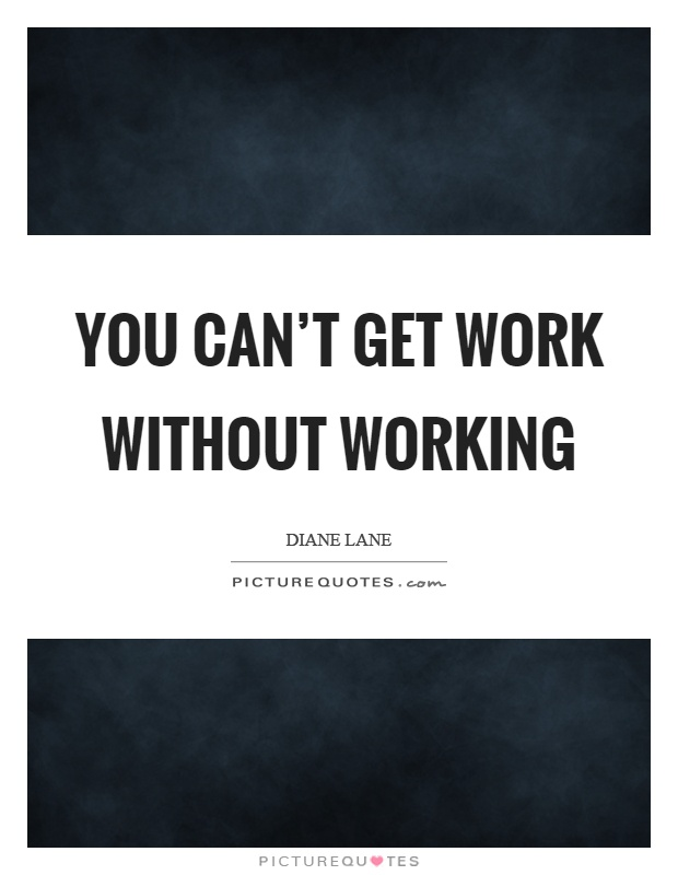 You can't get work without working Picture Quote #1