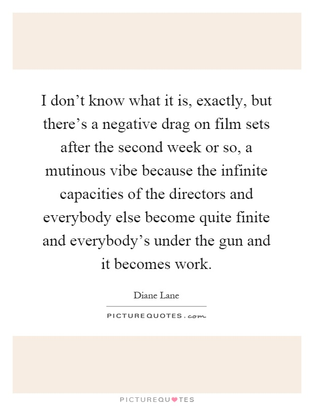 I don't know what it is, exactly, but there's a negative drag on film sets after the second week or so, a mutinous vibe because the infinite capacities of the directors and everybody else become quite finite and everybody's under the gun and it becomes work Picture Quote #1