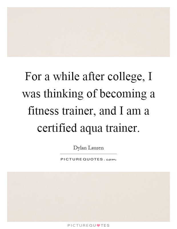 For a while after college, I was thinking of becoming a fitness trainer, and I am a certified aqua trainer Picture Quote #1