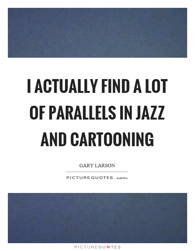 I actually find a lot of parallels in jazz and cartooning Picture Quote #1